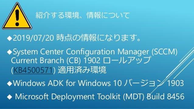 紹介する環境、情報について 2019/07/20 時点の情報になります。 System Center Configuration Manager (SCCM) Current Branch (CB) 1902 ロールアップ (KB45005...