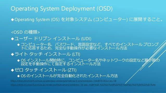 Operating System Deployment (OSD) Operating System (OS) を対象システム (コンピューター) に展開すること。 <OSD の種類> ユーザー ドリブン インストール (UDI)  コン...