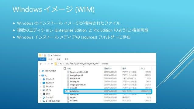 Windows イメージ (WIM)  Windows のインストール イメージが格納されたファイル  複数のエディション (Enterprise Edition と Pro Edition のように) 格納可能  Windows インス...