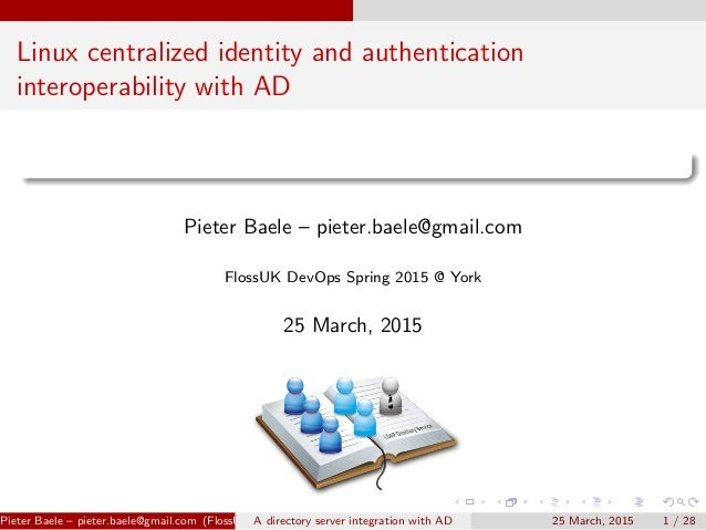 Linux centralized identity and authentication interoperability with AD Pieter Baele – pieter.baele@gmail.com FlossUK DevOp...