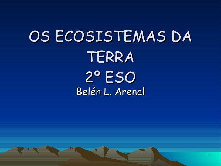 OS ECOSISTEMAS DA TERRA 2º ESO Belén L. Arenal