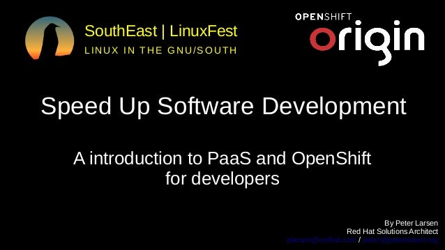 SouthEast | LinuxFest LINUX IN THE GNU/SOUTH Speed Up Software Development A introduction to PaaS and OpenShift for develo...