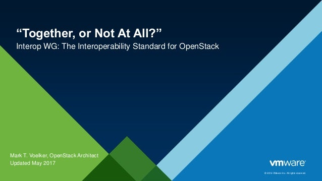 "© 2016 VMware Inc. All rights reserved. ""Together, or Not At All?"" Interop WG: The Interoperability Standard for OpenStack..."