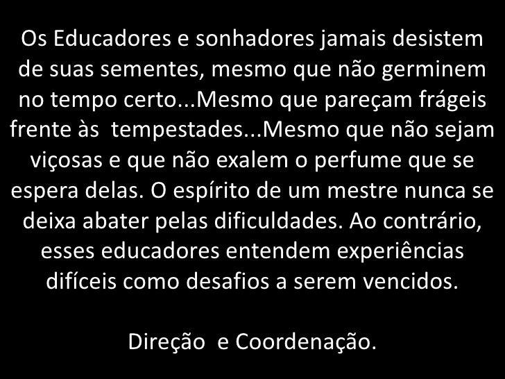 Os Educadores e sonhadores jamais desistem de suas sementes, mesmo que não germinem no tempo certo...Mesmo que pareçam frá...