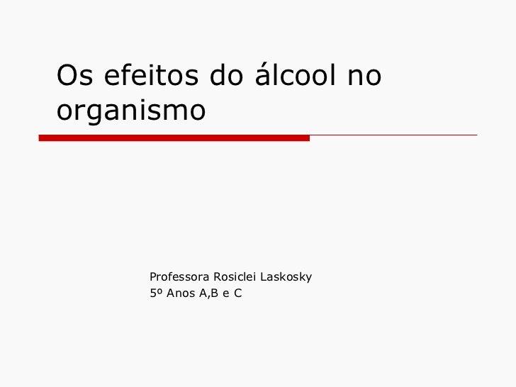 Os efeitos do álcool no organismo Professora Rosiclei Laskosky 5º Anos A,B e C