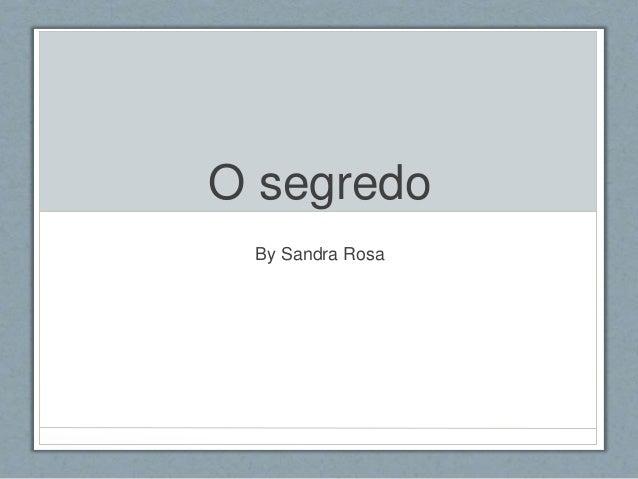 O segredo  By Sandra Rosa