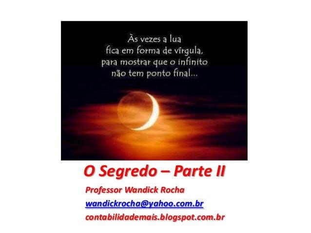 O Segredo – Parte II Professor Wandick Rocha wandickrocha@yahoo.com.br contabilidademais.blogspot.com.br