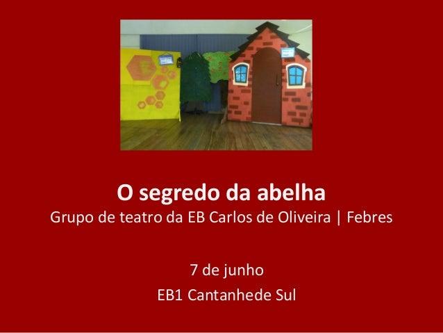 O segredo da abelhaGrupo de teatro da EB Carlos de Oliveira | Febres7 de junhoEB1 Cantanhede Sul