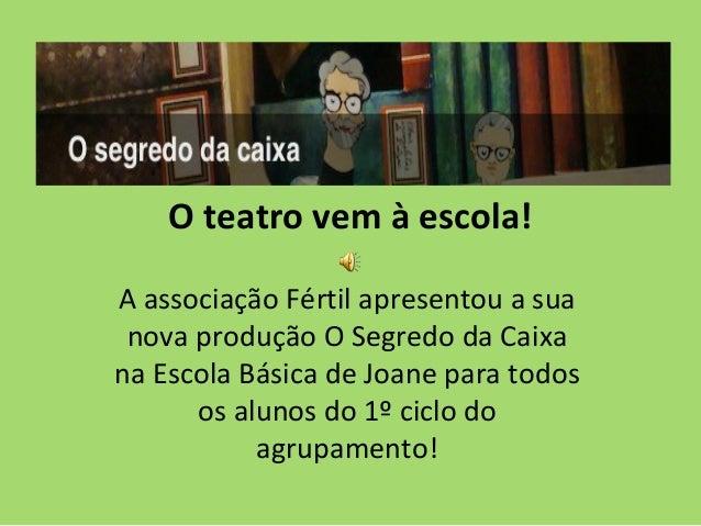 O teatro vem à escola!A associação Fértil apresentou a sua nova produção O Segredo da Caixana Escola Básica de Joane para ...