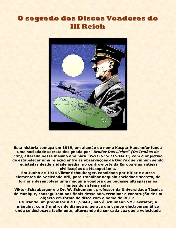 O segredo dos Discos Voadores do               III Reich      Esta história começa em 1919, um alemão de nome Kasper Haush...
