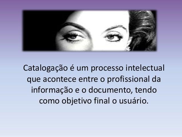Catalogação é um processo intelectual que acontece entre o profissional da informação e o documento, tendo como objetivo f...