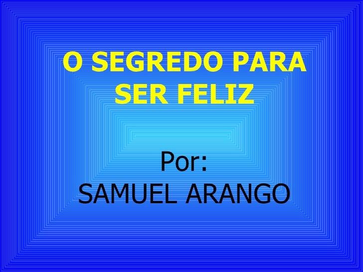 O SEGREDO PARA   SER FELIZ     Por:SAMUEL ARANGO