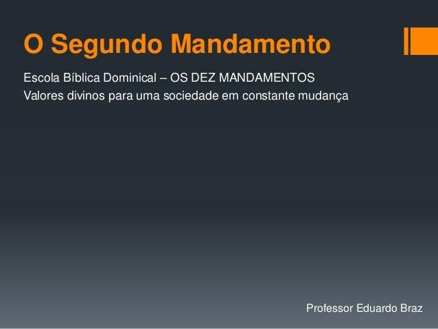 O Segundo Mandamento Escola Bíblica Dominical – OS DEZ MANDAMENTOS Valores divinos para uma sociedade em constante mudança...