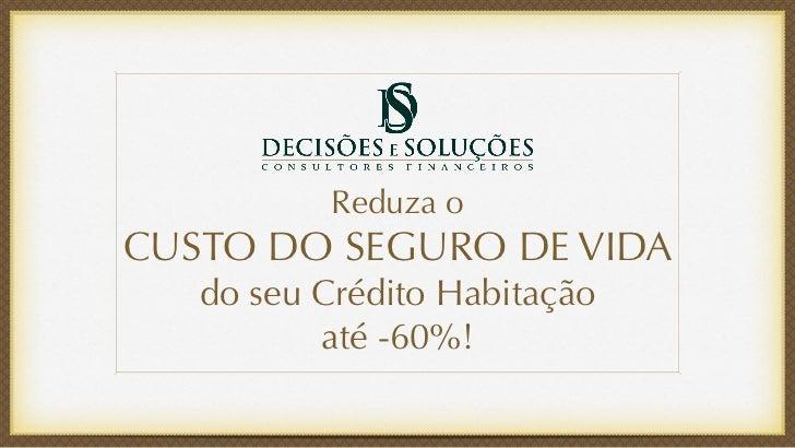 Reduza oCUSTO DO SEGURO DE VIDA   do seu Crédito Habitação          até -60%!