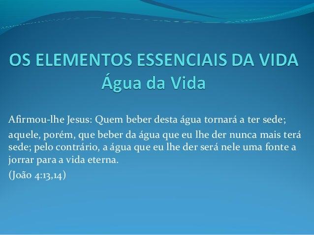 Afirmou-lhe Jesus: Quem beber desta água tornará a ter sede; aquele, porém, que beber da água que eu lhe der nunca mais te...