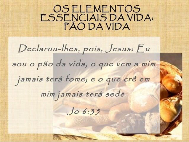 OS ELEMENTOS ESSENCIAIS DA VIDA: PÃO DA VIDA Declarou-lhes, pois, Jesus: Eu sou o pão da vida; o que vem a mim jamais terá...