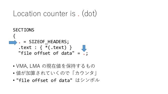 """Location counter is . (dot) SECTIONS { . = SIZEOF_HEADERS; .text : { *(.text) } """"file offset of data"""" = .; • VMA, LMA の現在値..."""