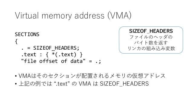 """Virtual memory address (VMA) • VMAはそのセクションが配置されるメモリの仮想アドレス • 上記の例では """".text"""" の VMA は SIZEOF_HEADERS SECTIONS { . = SIZEOF_H..."""