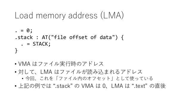 "Load memory address (LMA) • VMA はファイル実行時のアドレス • 対して、LMA はファイルが読み込まれるアドレス • 今回、これを「ファイル内のオフセット」として使っている • 上記の例では "".stack"" の..."