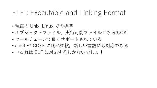 ELF : Executable and Linking Format • 現在の Unix, Linux での標準 • オブジェクトファイル、実行可能ファイルどちらもOK • ツールチェーンで良くサポートされている • a.out や COF...