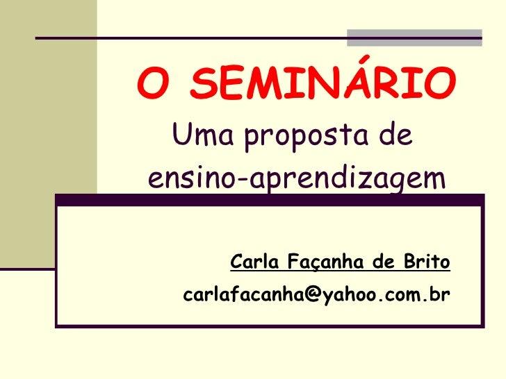 O SEMINÁRIO Uma proposta de  ensino-aprendizagem Carla Façanha de Brito [email_address]