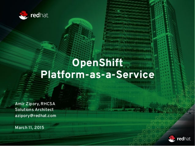 OpenShift Platform-as-a-Service Amir Zipory, RHCSA Solutions Architect azipory@redhat.com March 11, 2015