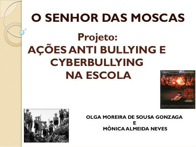 O SENHOR DAS MOSCAS Projeto: AÇÕES ANTI BULLYING E CYBERBULLYING NA ESCOLA  OLGA MOREIRA DE SOUSA GONZAGA E MÔNICA ALMEIDA...