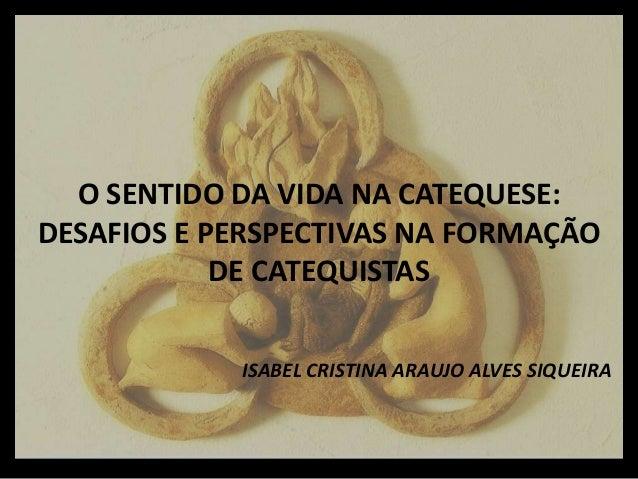 O SENTIDO DA VIDA NA CATEQUESE: DESAFIOS E PERSPECTIVAS NA FORMAÇÃO DE CATEQUISTAS ISABEL CRISTINA ARAUJO ALVES SIQUEIRA