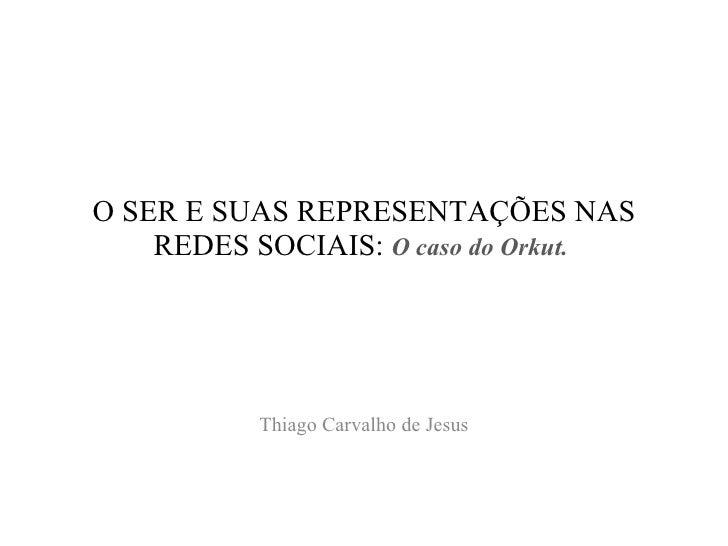 O SER E SUAS REPRESENTAÇÕES NAS REDES SOCIAIS:  O caso do Orkut.   Thiago Carvalho de Jesus