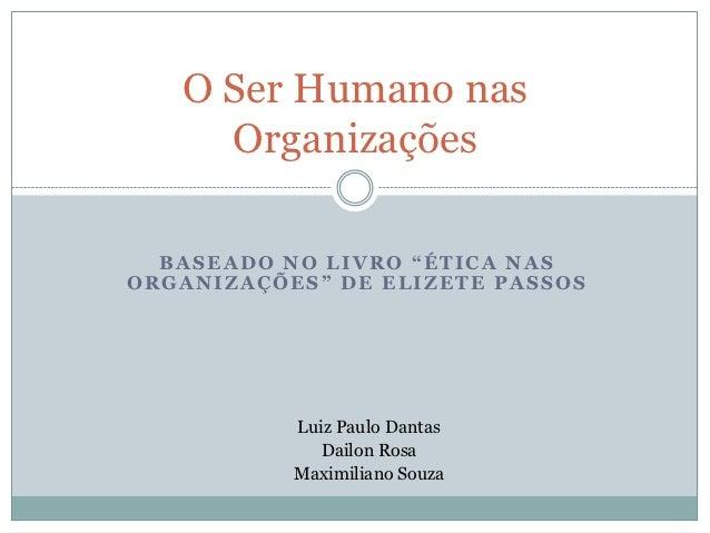 """O Ser Humano nas     Organizações  BASEADO NO LIVRO """"ÉTICA NASORGANIZAÇÕES"""" DE ELIZETE PASSOS           Luiz Paulo Dantas ..."""