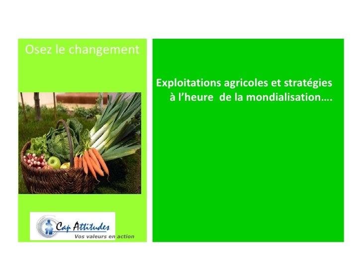 Exploitations agricoles et stratégies à l'heure  de la mondialisation….<br />Osez le changement<br />Vos valeurs en action...