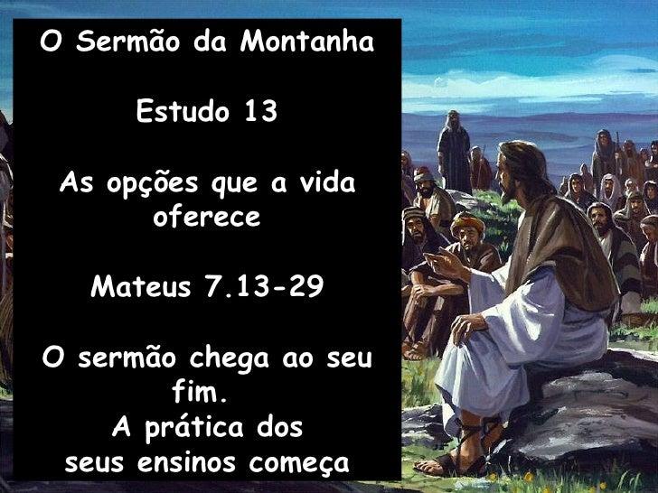 O Sermão da Montanha Estudo 13 As opções que a vida oferece Mateus 7.13-29 O sermão chega ao seu fim.  A prática dos seus ...