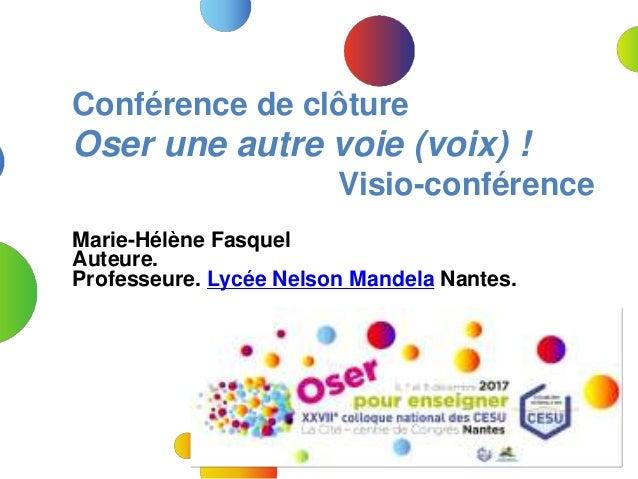 Marie-Hélène Fasquel Auteure. Professeure. Lycée Nelson Mandela Nantes. Conférence de clôture Oser une autre voie (voix) !...