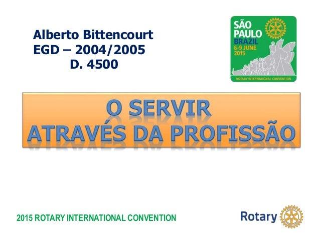 2015 ROTARY INTERNATIONAL CONVENTION Alberto Bittencourt EGD – 2004/2005 D. 4500