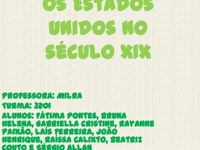 Os EstadosUnidos noséculo XIXProfessora: MilraTurma: 3201Alunos: Fátima Pontes, BrunaHelena, Gabriella Cristine, RayannePa...