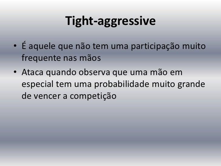 Tight-aggressive• É aquele que não tem uma participação muito  frequente nas mãos• Ataca quando observa que uma mão em  es...