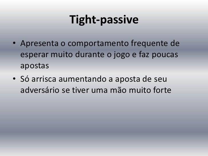 Tight-passive• Apresenta o comportamento frequente de  esperar muito durante o jogo e faz poucas  apostas• Só arrisca aume...