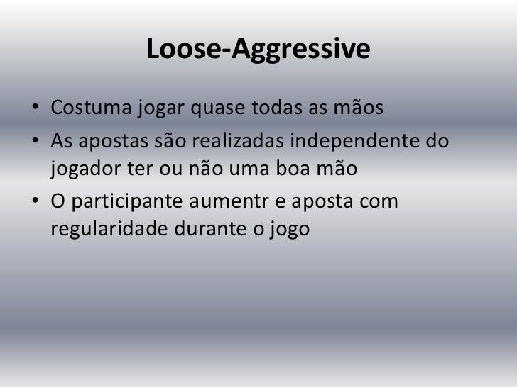 Loose-Aggressive• Costuma jogar quase todas as mãos• As apostas são realizadas independente do  jogador ter ou não uma boa...