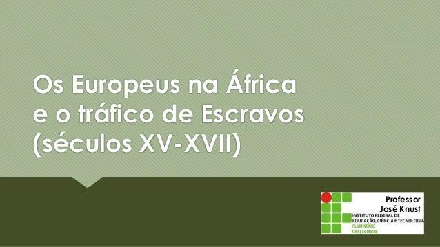 Professor José Knust Os Europeus na África e o tráfico de Escravos (séculos XV-XVII)