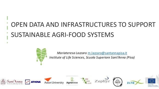 OPEN DATA AND INFRASTRUCTURES TO SUPPORT SUSTAINABLE AGRI-FOOD SYSTEMS Mariateresa Lazzaro m.lazzaro@santannapisa.it Insti...