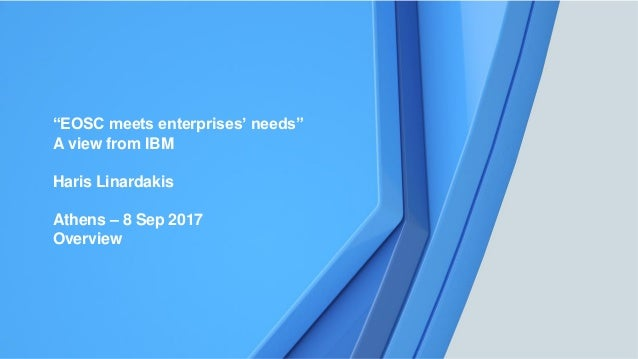 "1 ""EOSC meets enterprises' needs"" A view from IBM Haris Linardakis Athens – 8 Sep 2017 Overview"