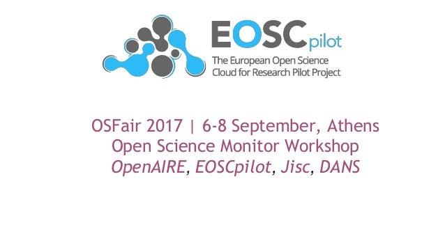 OSFair 2017 | 6-8 September, Athens Open Science Monitor Workshop OpenAIRE, EOSCpilot, Jisc, DANS