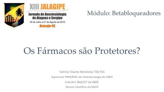 Os Fármacos são Protetores? Fabrício Tavares Mendonça TEA/TSA Supervisor PRM/MEC em Anestesiologia do HBDF Instrutor SBA/C...