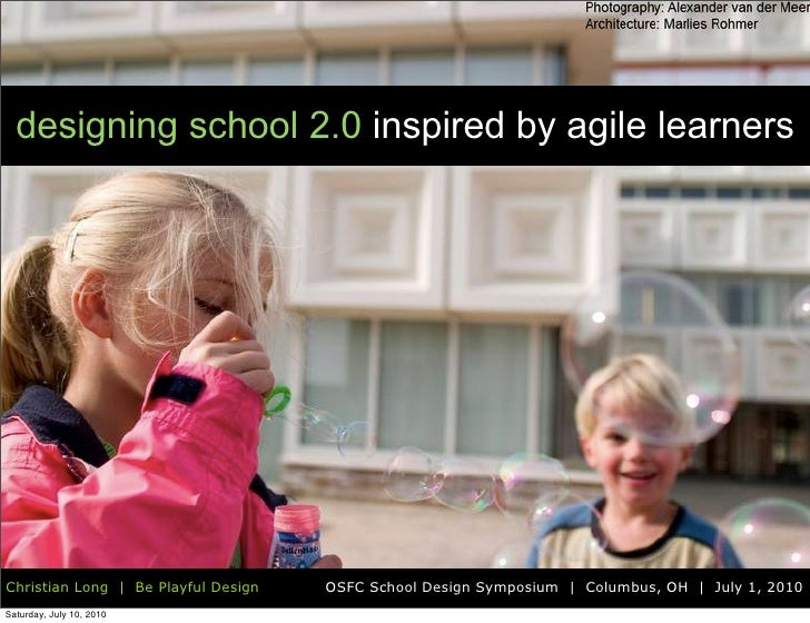 designing school 2.0 inspired by agile learners     Christian Long | Be Playful Design   OSFC School Design Symposium | Co...