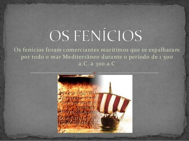Os fenícios foram comerciantes marítimos que se espalharam  por todo o mar Mediterrâneo durante o período de 1 500  a.C. a...
