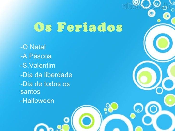 Os Feriados <ul><li>O Natal </li></ul><ul><li>A Páscoa </li></ul><ul><li>S.Valentim </li></ul><ul><li>Dia da liberdade </l...