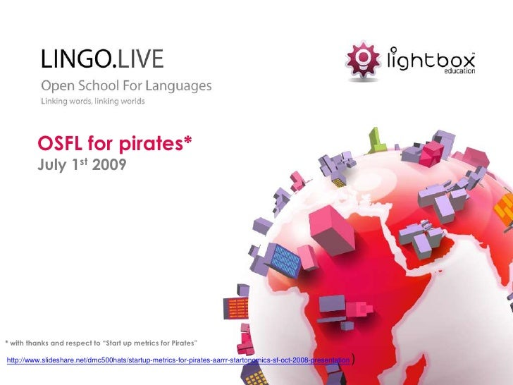 """OSFL for pirates*<br />July 1st2009<br />* with thanks and respect to """"Start up metrics for Pirates""""<br />http://www.slide..."""
