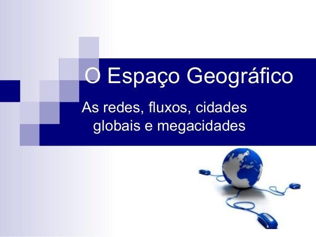 O Espaço Geográfico As redes, fluxos, cidades globais e megacidades