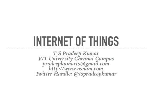 INTERNET OF THINGS T S Pradeep Kumar VIT University Chennai Campus pradeepkumarts@gmail.com http://www.nsnam.com Twitter H...