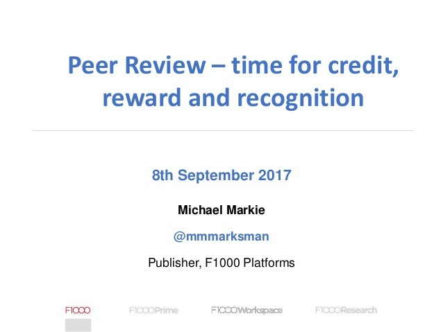 8th September 2017 Michael Markie @mmmarksman Publisher, F1000 Platforms Peer Review – time for credit, reward and recogni...